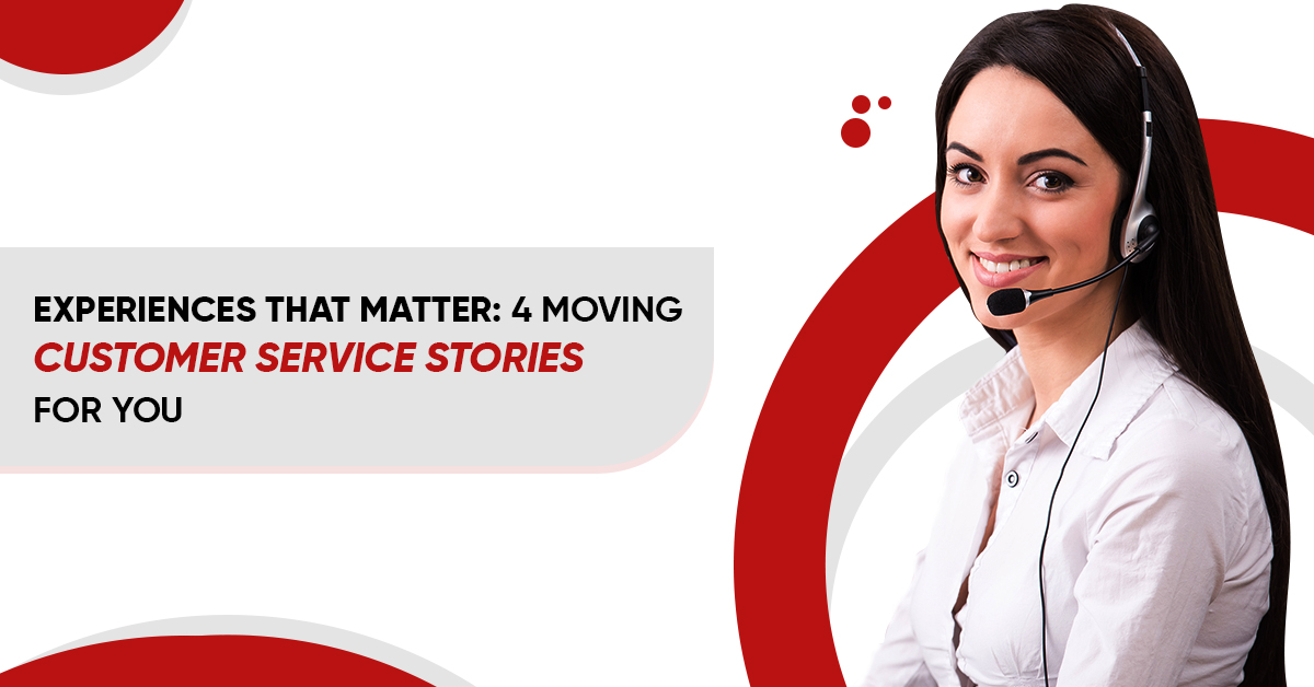 EXPERIENCES THAT MATTER: 4 MOVING CUSTOMER SERVICE STORIES FOR YOU