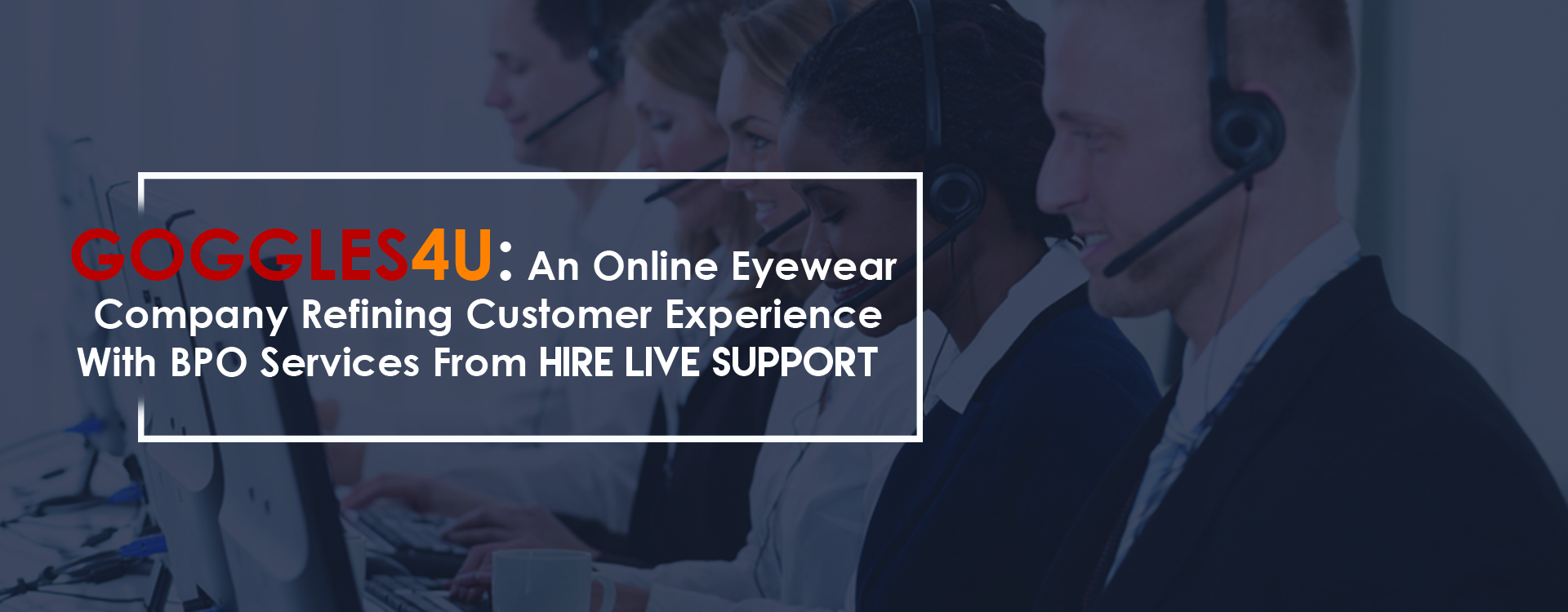 Goggles4U: An Online Eyewear Company Refining Customer Experience From BPO Services By Hire Live Support
